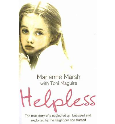 Helpless : The True Story of a Neglected Girl Betrayed and Exploited by the Neighbour She Trusted
