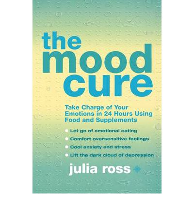 The Mood Cure : Take Charge of Your Emotions in 24 Hours Using Food and Supplements