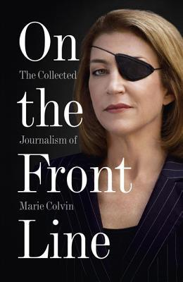 On the Front Line : The Collected Journalism of Marie Colvin