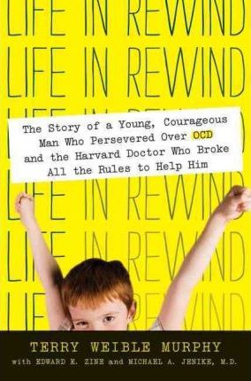 Life in Rewind : The Story of a Young Courageous Man Who Persevered Over OCD and the Harvard Doctor Who Broke All the Rules to Help Him