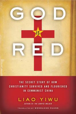 God is Red : The Secret Story of How Christianity Survived and Flourished in Communist China