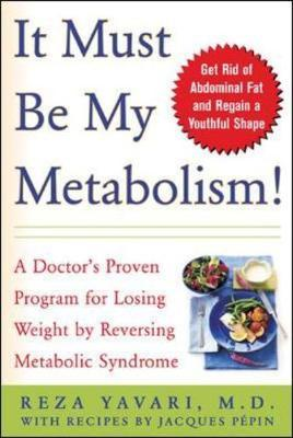 It Must Be My Metabolism : A Doctor's Proven Program for Losing Weight by Reversing Metabolic Syndrome