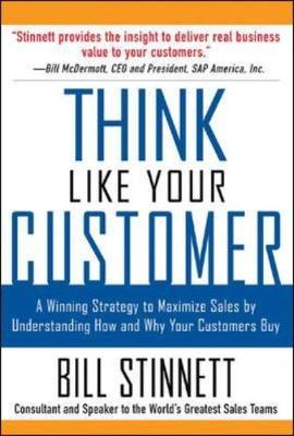Think Like Your Customer : A Winning Strategy to Maximize Sales by Understanding and Influencing How and Why Your Customers Buy