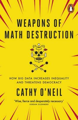 Weapons of Math Destruction : How Big Data Increases Inequality and Threatens Democracy