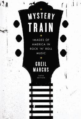 Mystery Train : Images of America in Rock 'n' Roll Music: Sixth Edition