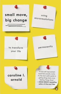 Small Move, Big Change : Using Microresolutions to Transform Your Life Permanently