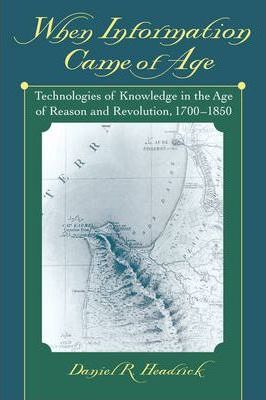 When Information Came of Age : Technologies of Knowledge in the Age of Reason and Revolution, 1700-1850
