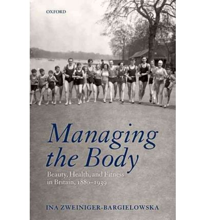 Managing the Body : Beauty, Health, and Fitness in Britain 1880-1939