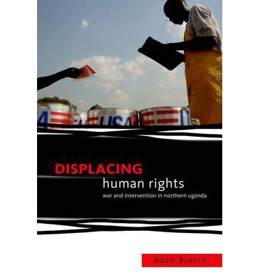 Displacing Human Rights : War and Intervention in Northern Uganda