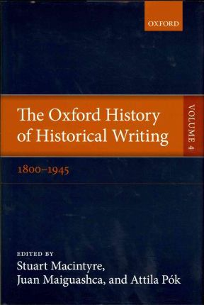 The Oxford History of Historical Writing: 1800-1945 v. 4
