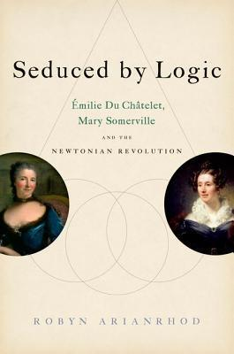 Seduced by Logic : Emilie Du Chatelet, Mary Somerville and the Newtonian Revolution