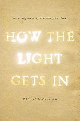 How the Light Gets in : Writing as a Spiritual Practice