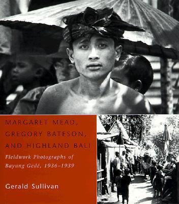 Margaret Mead, Gregory Bateson and Highland Bali : Fieldwork Photographs of Bayung Gede, 1936-39