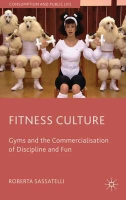 Fitness Culture : Gyms and the Commercialisation of Discipline and Fun