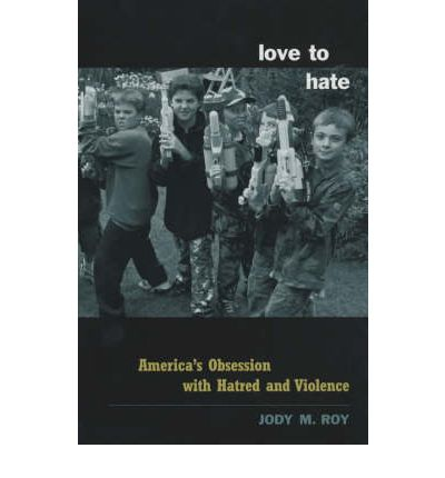 Love to Hate : America's Obsession with Hatred and Violence