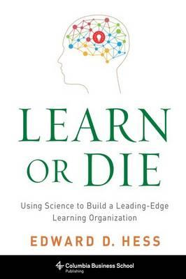 Learn or Die : Using Science to Build a Leading-Edge Learning Organization