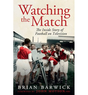 Watching the Match : The Remarkable Story of Football on Television