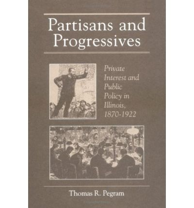 Partisans and Progressives : Private Interest and Public Policy in Illinois, 1870-1922
