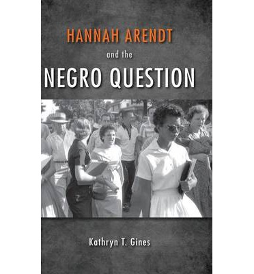 Hannah Arendt And The Negro Question Kathryn T Gines