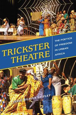 Trickster Theatre : The Poetics of Freedom in Urban Africa