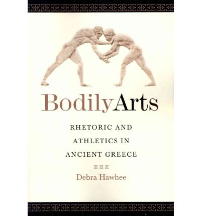Bodily Arts : Rhetoric and Athletics in Ancient Greece