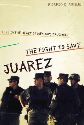 The Fight to Save Juárez : Life in the Heart of Mexico's Drug War
