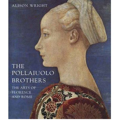 The Pollaiuolo Brothers : The Arts of Florence and Rome