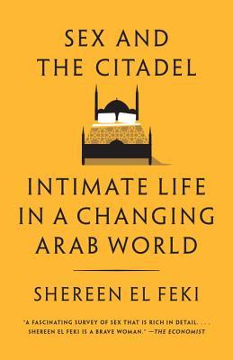 Sex and the Citadel : Intimate Life in a Changing Arab World