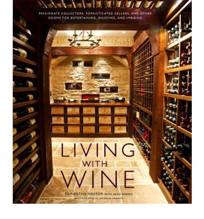 Living with Wine : Passionate Collectors, Sophisticated Cellars, and Other Rooms for Entertaining, Enjoying, and Imbibing
