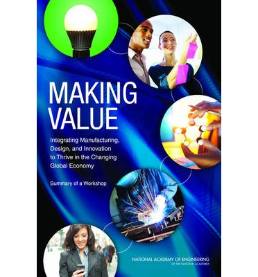 Making Value : Integrating Manufacturing, Design, and Innovation to Thrive in the Changing Global Economy: Summary of a Workshop