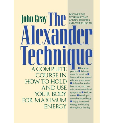 The Alexander Technique : A Complete Course in How to Hold and Use Your Body for Maximum Energy