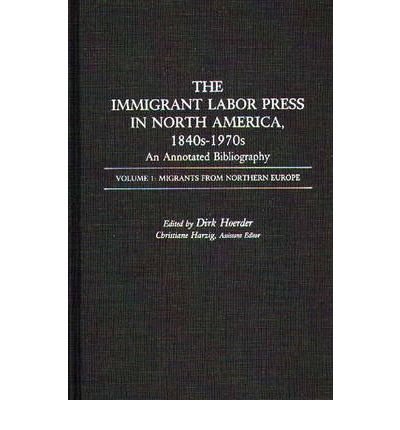 The Immigrant Labor Press in North America, 1840s-1970s: An Annotated Bibliography: Migrants from Northern Europe Volume 1