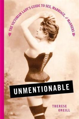 Unmentionable : The Victorian Lady's Guide to Sex, Marriage, and Manners