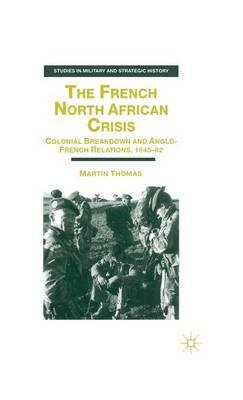 The French North African Crisis : Colonial Breakdown and Anglo-French Relations, 1945-62