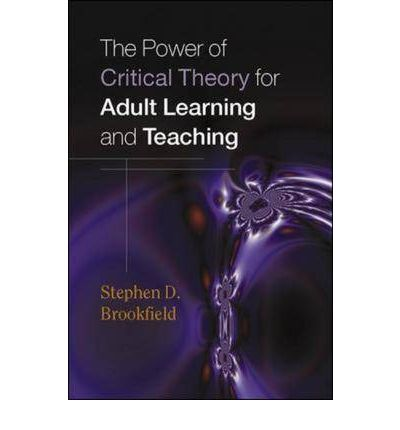 power of critical theory for adult learning and teaching Brookfield, s (2004) the power of critical theory: liberating adult learning and  teaching   field experience: methods of reflective teaching white plains, ny:.