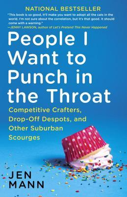 People I Want to Punch in the Throat : Competitive Crafters, Drop-Off Despots, and Other Suburban Scourges