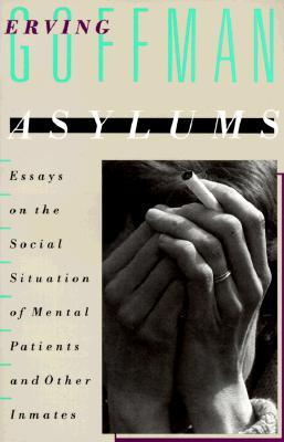 Asylums : Essays on the Social Situation of Mental Patients and Other Inmates