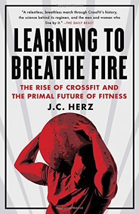 Learning to Breathe Fire : The Rise of Crossfit and the Primal Future of Fitness