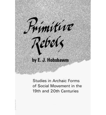 Primitive Rebels : Studies in Archaic Forms of Social Movement in the 19th Century