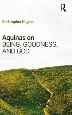 Aquinas on Being, Goodness, and God : Mind, Metaphysics, and Philosophical Theology