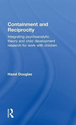Containment and Reciprocity : Integrating Psychoanalytic Theory and Child Development Research for Work with Children