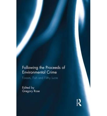 Following the Proceeds of Environmental Crime : Fish, Forests and Filthy Lucre