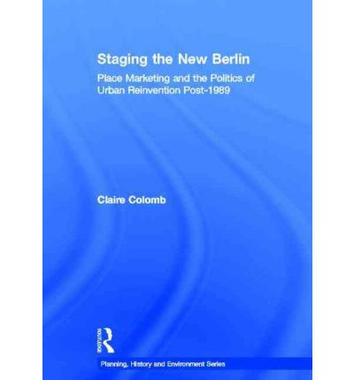 Staging the New Berlin : Place Marketing and the Politics of Urban Reinvention Post-1989