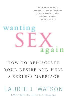 Wanting Sex Again : How to Rediscover Your Desire and Heal a Sexless Marriage