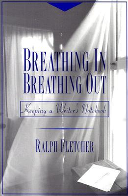 Breathing in, Breathing out : Keeping a Writer's Notebook