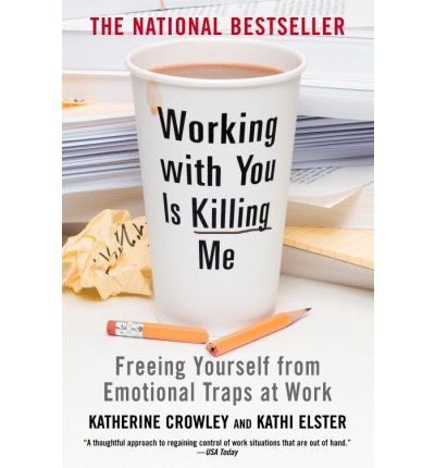 Working with You is Killing Me : Freeing Yourself from Emotional Traps at Work