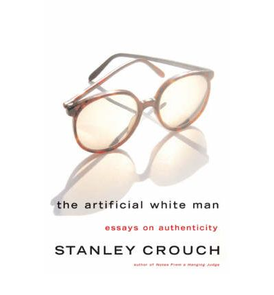 the artificial white man essay on authenticity Get this from a library the artificial white man : essays on authenticity [stanley crouch] -- another dance of the bull through the china shop of cliches, the artificial white man proves the correctness of tom wolfe's observation that stanley crouch is the jazz virtuoso of the american .
