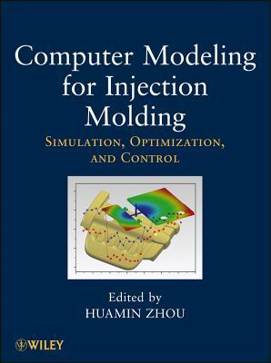 Computer Modeling for Injection Molding : Simulation, Optimization, and Control