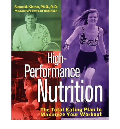 High-Performance Nutrition : The Total Eating Plan to Maximize Your Workout