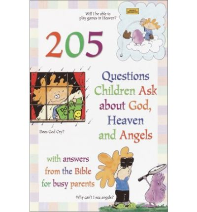 205 Questions Children Ask about God, Heaven and Angels : With Answers for Busy Parents from the Bible